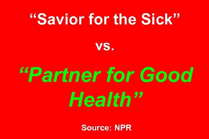 """Savior for the Sick"" vs. ""Partner for Good Health"" Source: NPR"