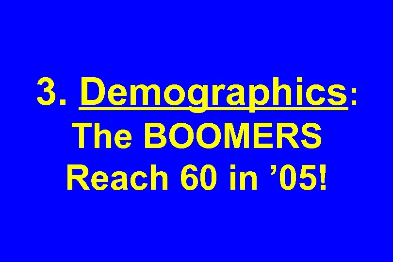 3. Demographics: The BOOMERS Reach 60 in ' 05!