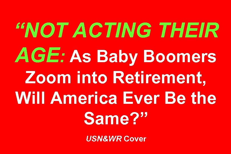 """NOT ACTING THEIR AGE: As Baby Boomers Zoom into Retirement, Will America Ever Be"