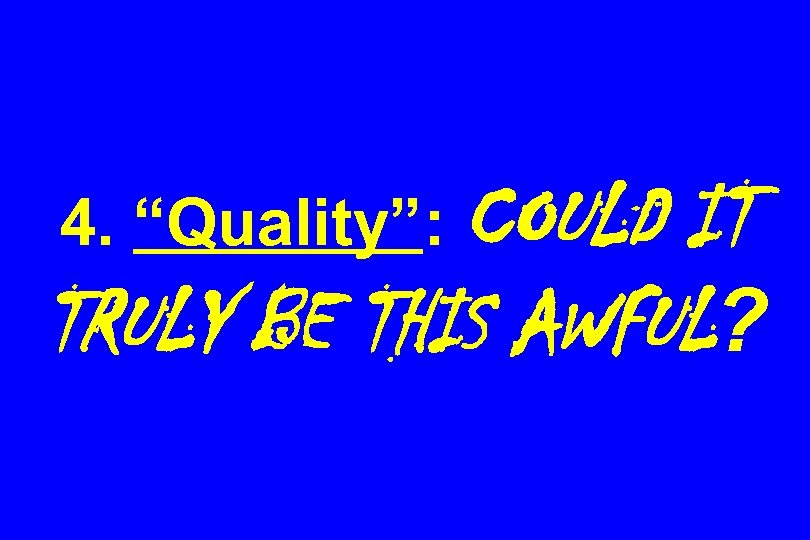 "4. ""Quality"": COULD IT TRULY BE THIS AWFUL?"