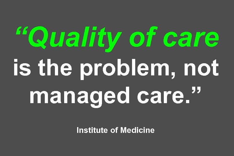 """Quality of care is the problem, not managed care. "" Institute of Medicine"