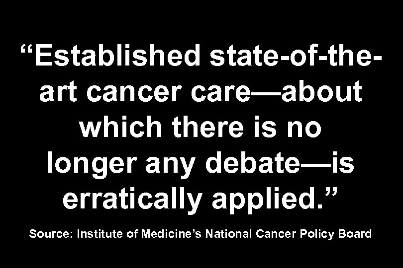 """Established state-of-theart cancer care—about which there is no longer any debate—is erratically applied. """