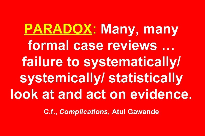 PARADOX: Many, many formal case reviews … failure to systematically/ systemically/ statistically look at