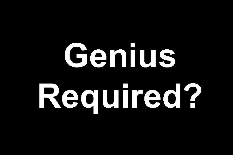 Genius Required?