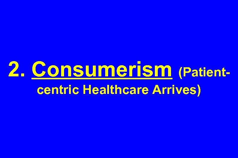 2. Consumerism (Patientcentric Healthcare Arrives)