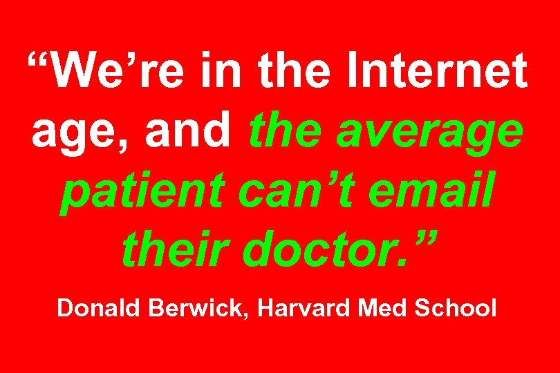 """We're in the Internet age, and the average patient can't email their doctor. """