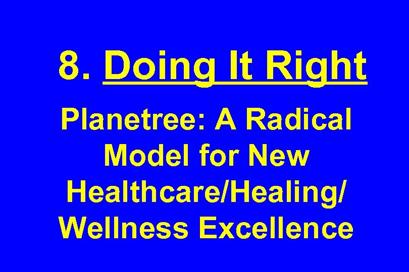 8. Doing It Right Planetree: A Radical Model for New Healthcare/Healing/ Wellness Excellence
