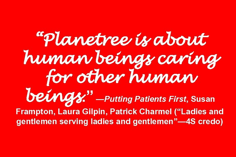 """Planetree is about human beings caring for other human beings. "" —Putting Patients First,"