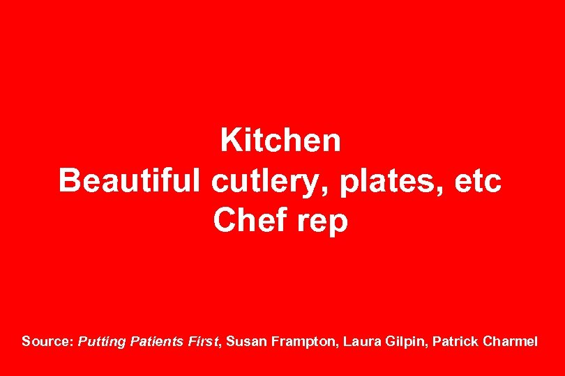 Kitchen Beautiful cutlery, plates, etc Chef rep Source: Putting Patients First, Susan Frampton, Laura