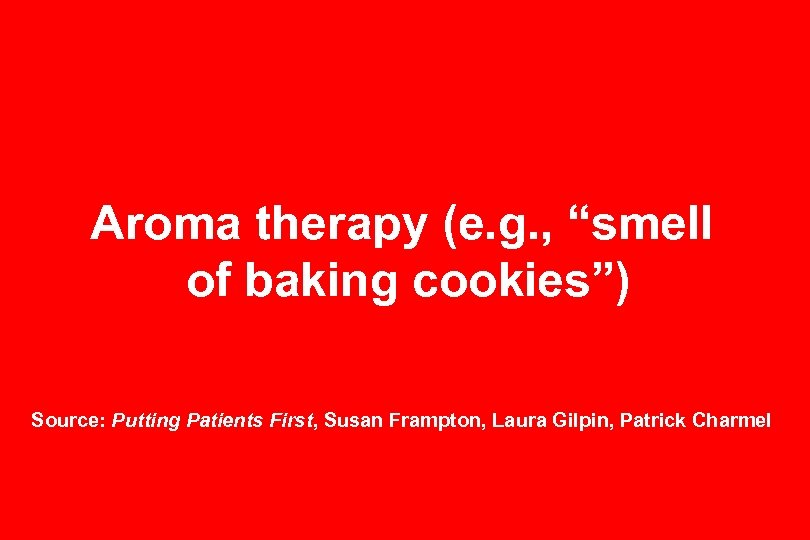 "Aroma therapy (e. g. , ""smell of baking cookies"") Source: Putting Patients First, Susan"
