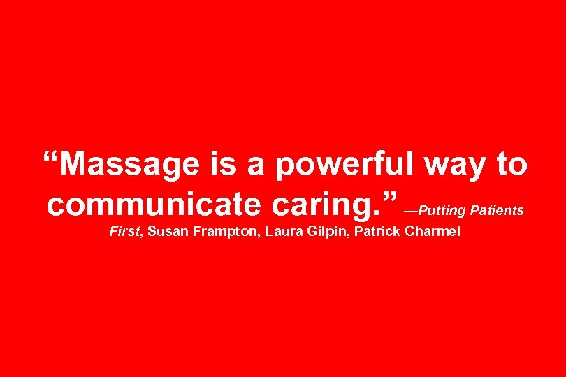 """Massage is a powerful way to communicate caring. "" —Putting Patients First, Susan Frampton,"