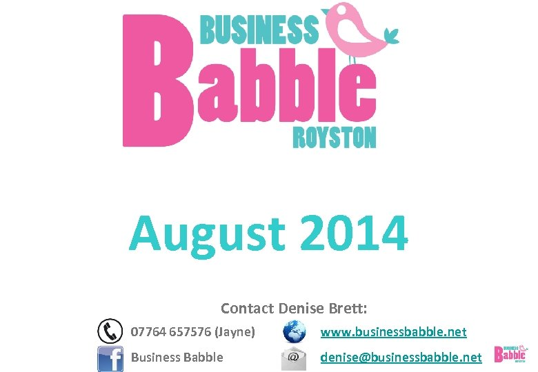 August 2014 Contact Denise Brett: 07764 657576 (Jayne) www. businessbabble. net Business Babble denise@businessbabble.
