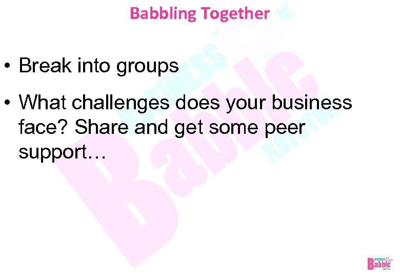 Babbling Together • Break into groups • What challenges does your business face? Share