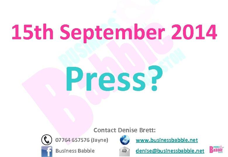 15 th September 2014 Press? Contact Denise Brett: 07764 657576 (Jayne) www. businessbabble. net