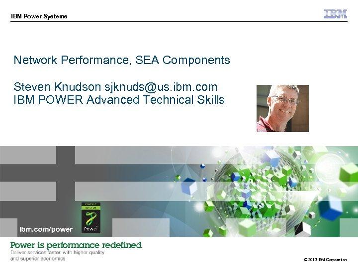 IBM Power Systems Network Performance, SEA Components Steven Knudson sjknuds@us. ibm. com IBM POWER