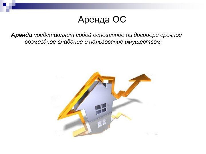 Аренда ОС Аренда представляет собой основанное на договоре срочное возмездное владение и пользование имуществом.