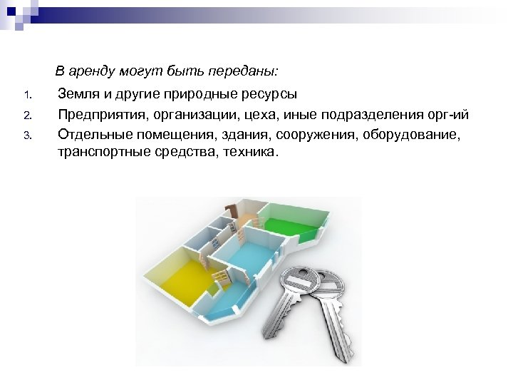 В аренду могут быть переданы: 1. 2. 3. Земля и другие природные ресурсы Предприятия,