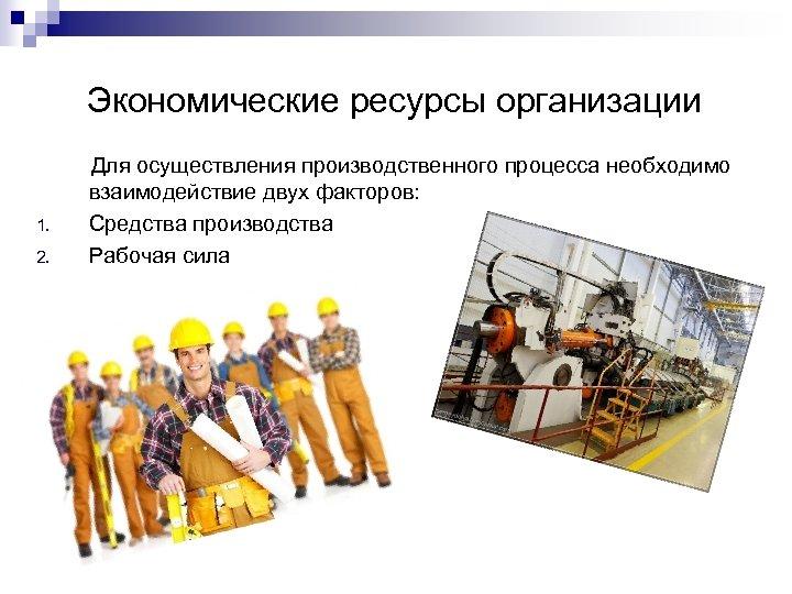 Экономические ресурсы организации 1. 2. Для осуществления производственного процесса необходимо взаимодействие двух факторов: Средства