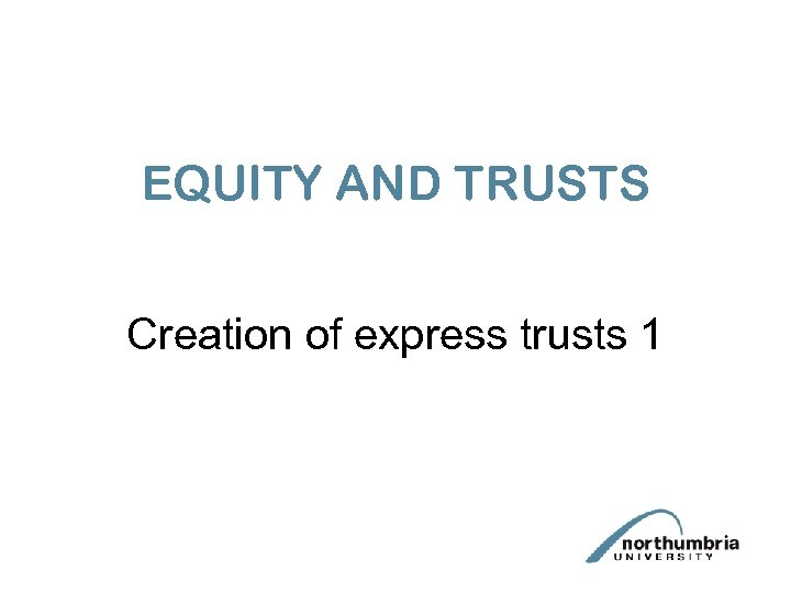EQUITY AND TRUSTS Creation of express trusts 1