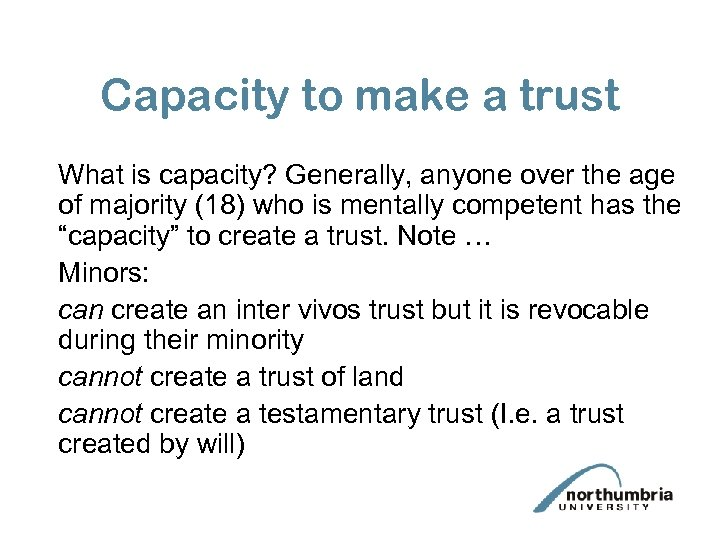 Capacity to make a trust What is capacity? Generally, anyone over the age of