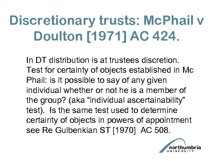 Discretionary trusts: Mc. Phail v Doulton [1971] AC 424. In DT distribution is at