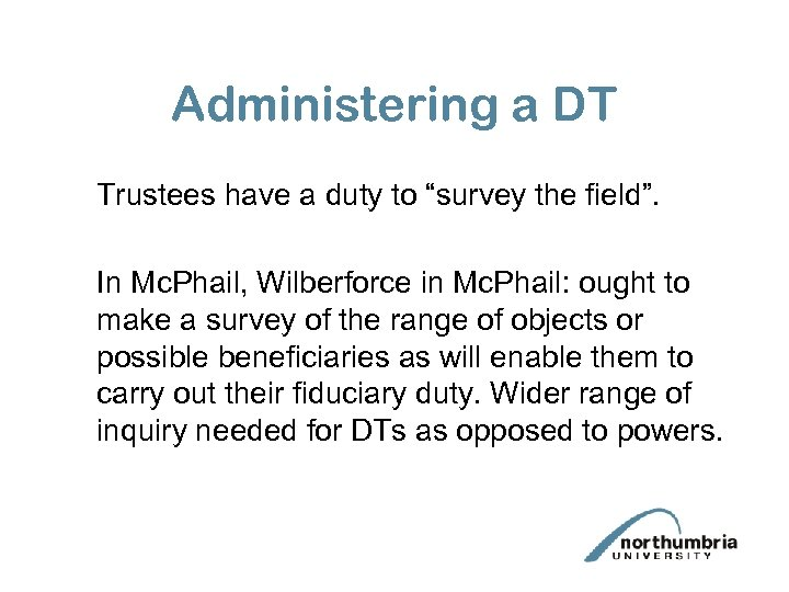 """Administering a DT Trustees have a duty to """"survey the field"""". In Mc. Phail,"""