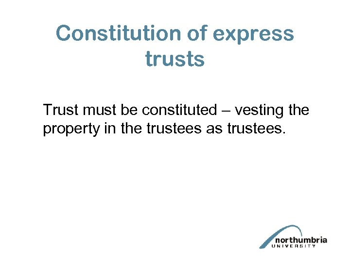 Constitution of express trusts Trust must be constituted – vesting the property in the