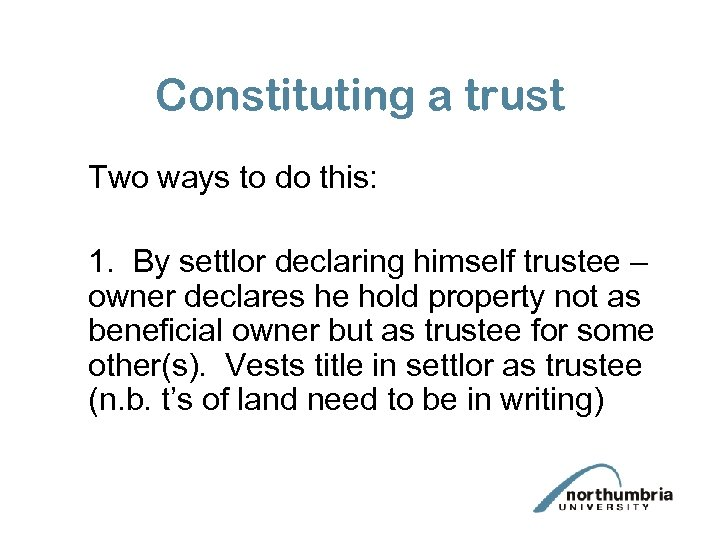 Constituting a trust Two ways to do this: 1. By settlor declaring himself trustee