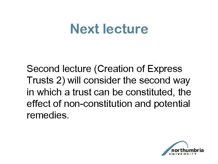 Next lecture Second lecture (Creation of Express Trusts 2) will consider the second way