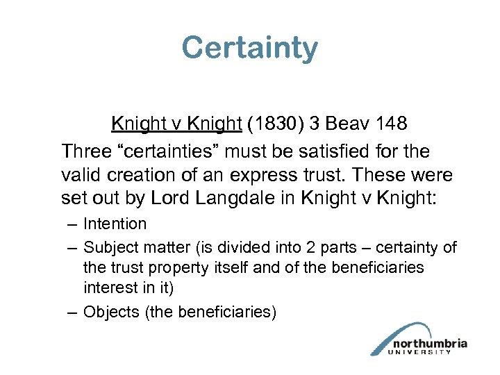 """Certainty Knight v Knight (1830) 3 Beav 148 Three """"certainties"""" must be satisfied for"""
