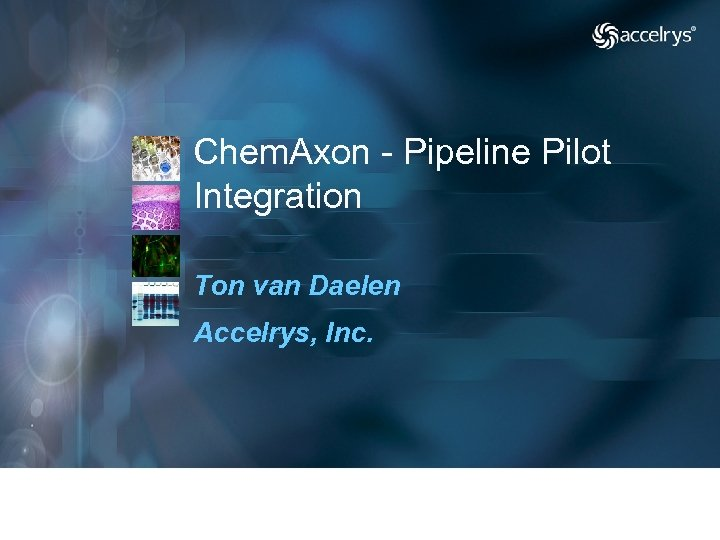 Chem. Axon - Pipeline Pilot Integration Ton van Daelen Accelrys, Inc.
