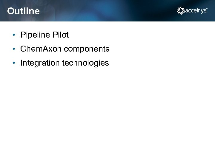 Outline • Pipeline Pilot • Chem. Axon components • Integration technologies