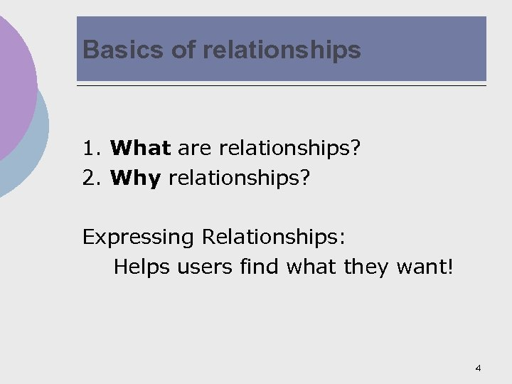 Basics of relationships 1. What are relationships? 2. Why relationships? Expressing Relationships: Helps users