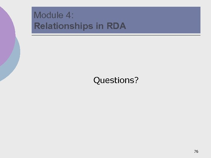 Module 4: Relationships in RDA Questions? 76