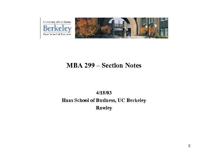 MBA 299 – Section Notes 4/18/03 Haas School of Business, UC Berkeley Rawley 0