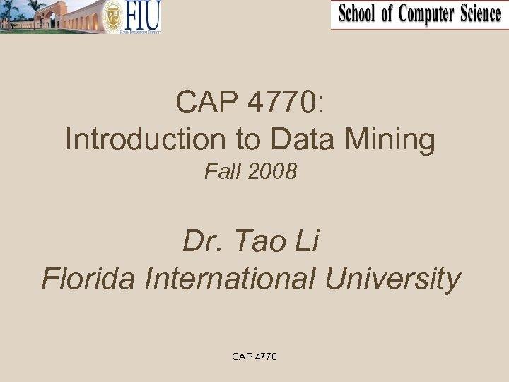 CAP 4770: Introduction to Data Mining Fall 2008 Dr. Tao Li Florida International University