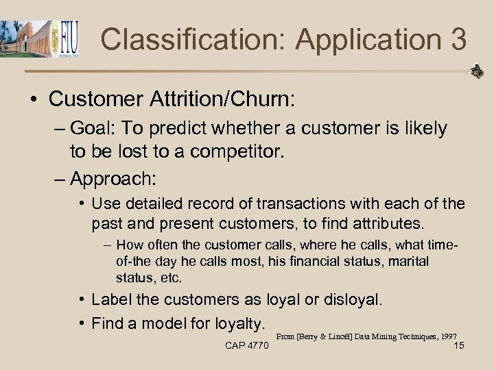 Classification: Application 3 • Customer Attrition/Churn: – Goal: To predict whether a customer is