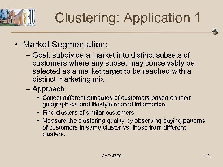 Clustering: Application 1 • Market Segmentation: – Goal: subdivide a market into distinct subsets