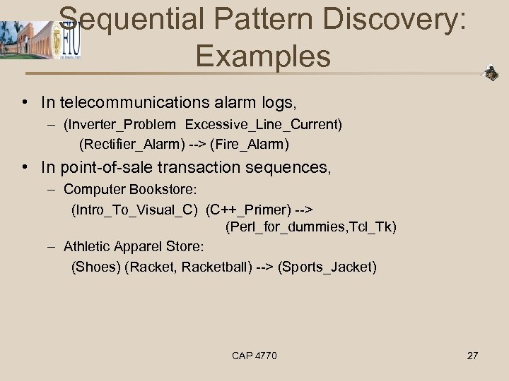 Sequential Pattern Discovery: Examples • In telecommunications alarm logs, – (Inverter_Problem Excessive_Line_Current) (Rectifier_Alarm) -->