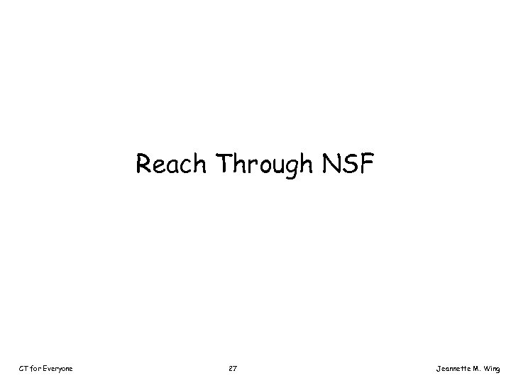 Reach Through NSF CT for Everyone 27 Jeannette M. Wing