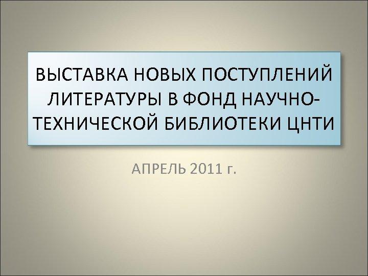 ВЫСТАВКА НОВЫХ ПОСТУПЛЕНИЙ ЛИТЕРАТУРЫ В ФОНД НАУЧНОТЕХНИЧЕСКОЙ БИБЛИОТЕКИ ЦНТИ АПРЕЛЬ 2011 г.