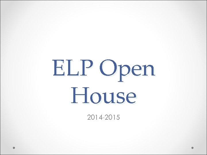 ELP Open House 2014 -2015