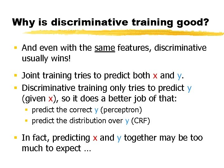 Why is discriminative training good? § And even with the same features, discriminative usually