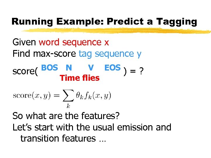 Running Example: Predict a Tagging Given word sequence x Find max-score tag sequence y