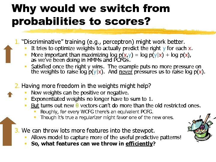"Why would we switch from probabilities to scores? 1. ""Discriminative"" training (e. g. ,"