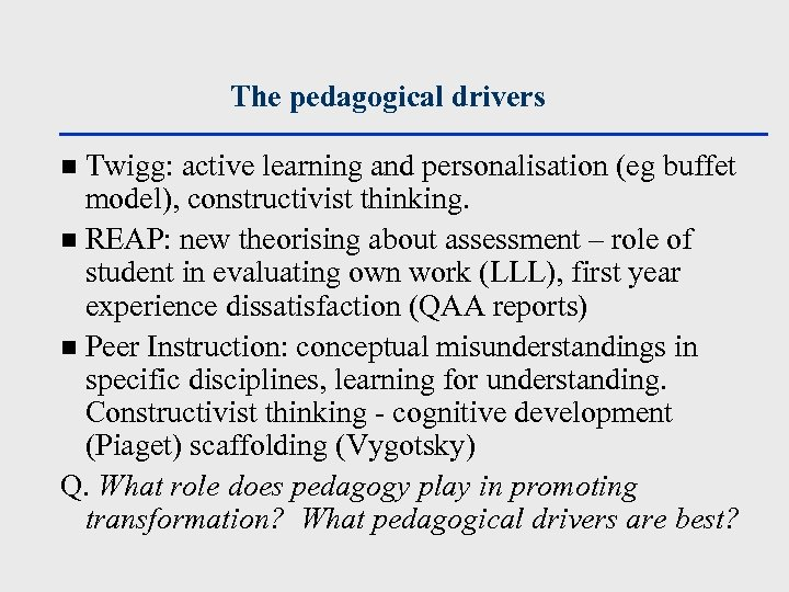 The pedagogical drivers Twigg: active learning and personalisation (eg buffet model), constructivist thinking. n