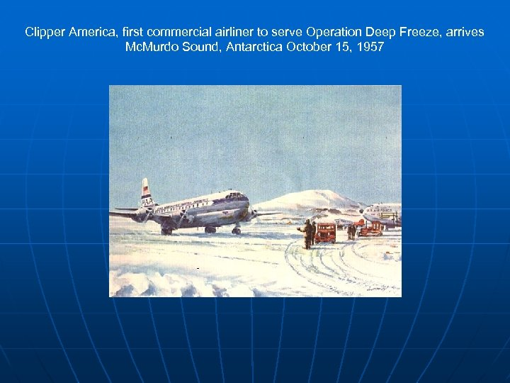 Clipper America, first commercial airliner to serve Operation Deep Freeze, arrives Mc. Murdo Sound,