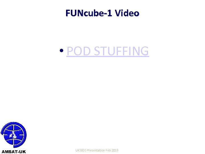 FUNcube-1 Video • POD STUFFING 22/06/10 UKSEDS Presentation Feb 2013 19