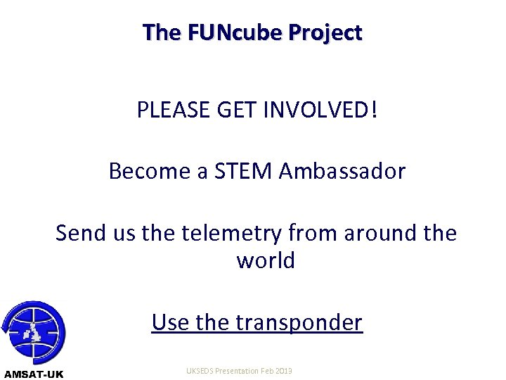 The FUNcube Project PLEASE GET INVOLVED! Become a STEM Ambassador Send us the telemetry