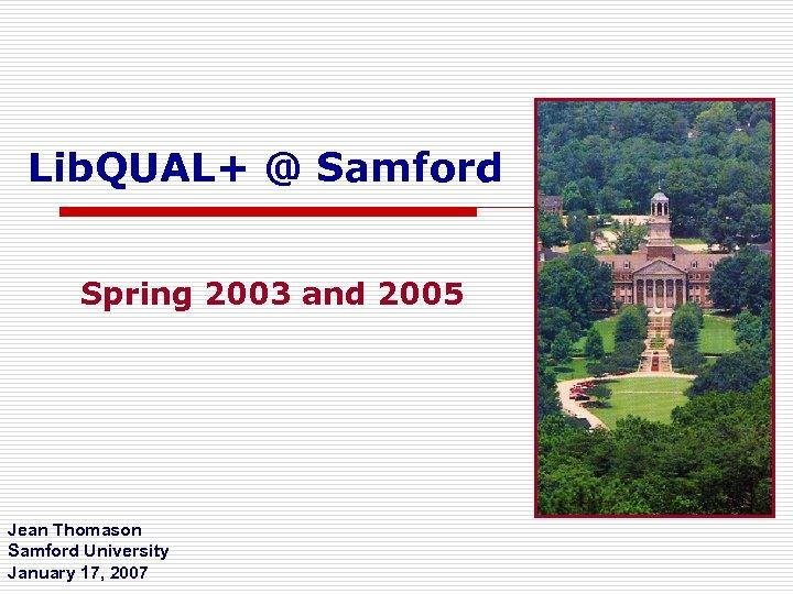 Lib. QUAL+ @ Samford Spring 2003 and 2005 Jean Thomason Samford University January 17,